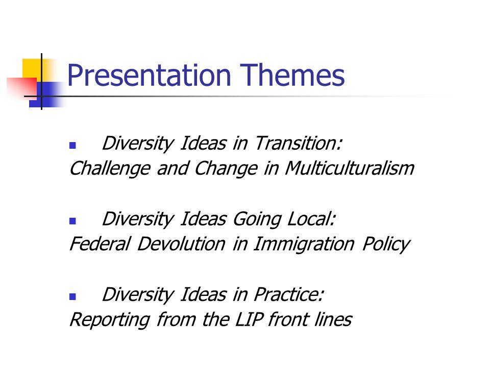 Presentation Themes Diversity Ideas in Transition: Challenge and Change in Multiculturalism Diversity Ideas Going Local: Federal Devolution in Immigration Policy Diversity Ideas in Practice: Reporting from the LIP front lines