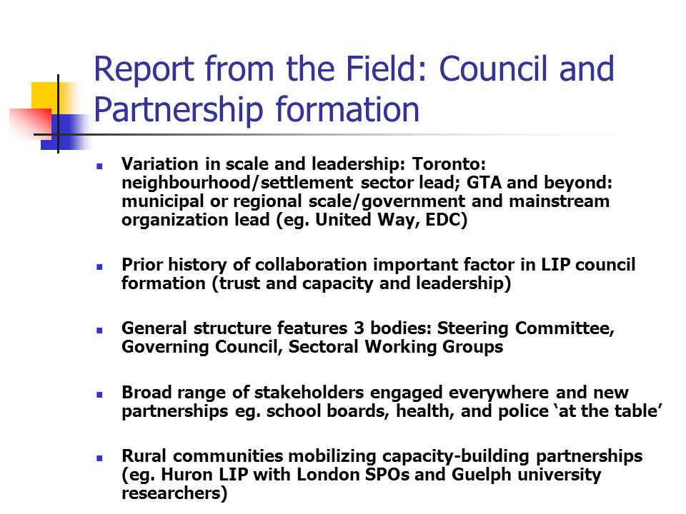 Report from the Field: Council and Partnership formation Variation in scale and leadership: Toronto: neighbourhood/settlement sector lead; GTA and beyond: municipal or regional scale/government and mainstream organization lead (eg.
