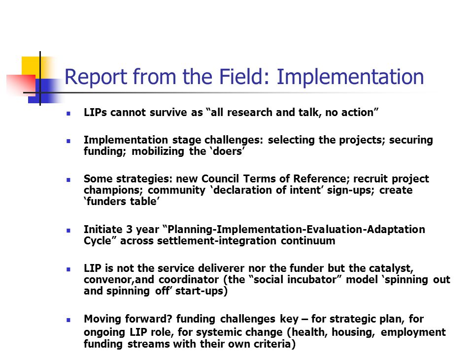 Report from the Field: Implementation LIPs cannot survive as all research and talk, no action Implementation stage challenges: selecting the projects; securing funding; mobilizing the 'doers' Some strategies: new Council Terms of Reference; recruit project champions; community 'declaration of intent' sign-ups; create 'funders table' Initiate 3 year Planning-Implementation-Evaluation-Adaptation Cycle across settlement-integration continuum LIP is not the service deliverer nor the funder but the catalyst, convenor,and coordinator (the social incubator model 'spinning out and spinning off' start-ups) Moving forward.