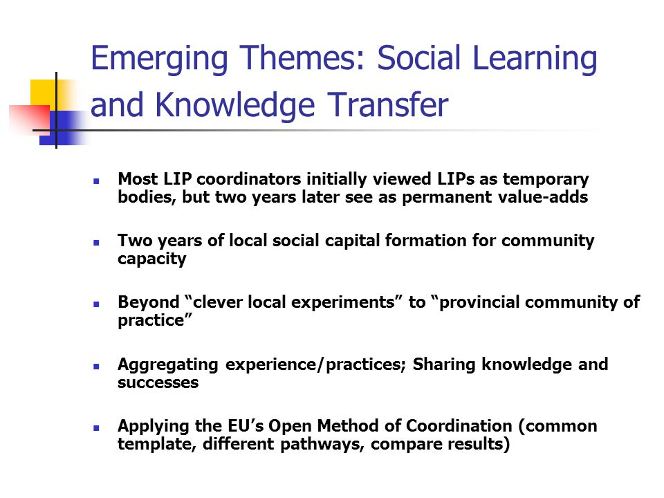 Emerging Themes: Social Learning and Knowledge Transfer Most LIP coordinators initially viewed LIPs as temporary bodies, but two years later see as permanent value-adds Two years of local social capital formation for community capacity Beyond clever local experiments to provincial community of practice Aggregating experience/practices; Sharing knowledge and successes Applying the EU's Open Method of Coordination (common template, different pathways, compare results)