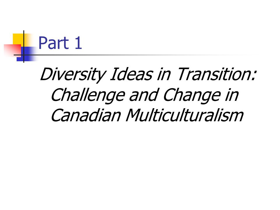 Part 1 Diversity Ideas in Transition: Challenge and Change in Canadian Multiculturalism
