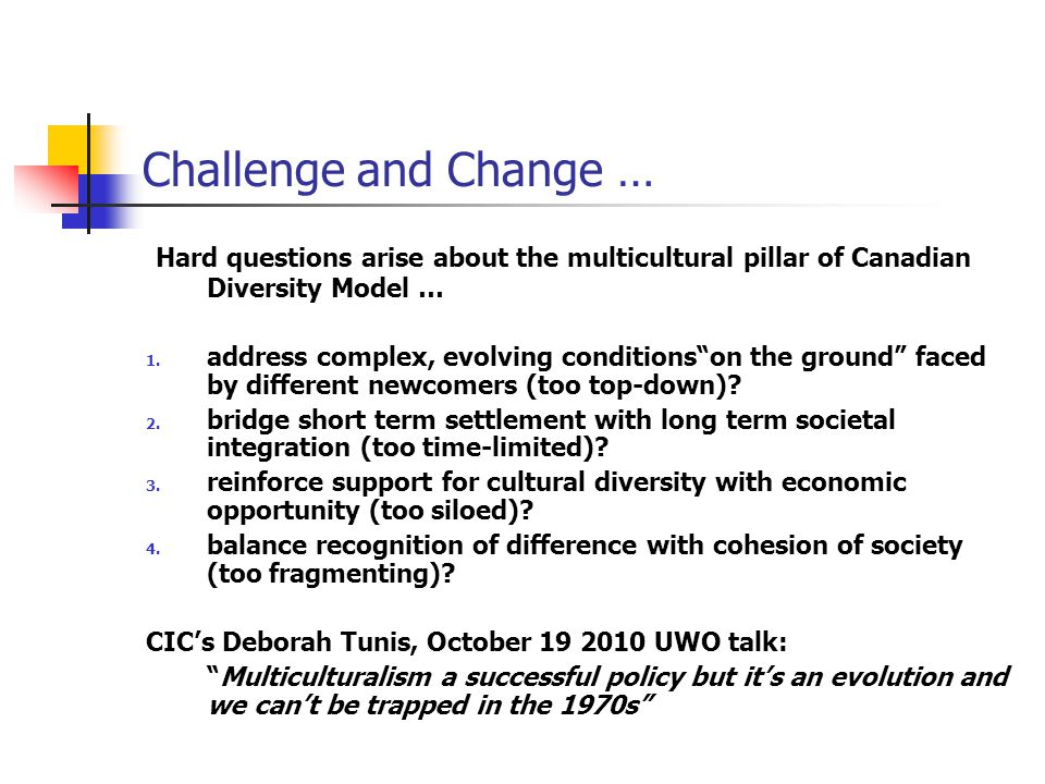 Challenge and Change … Hard questions arise about the multicultural pillar of Canadian Diversity Model … 1.