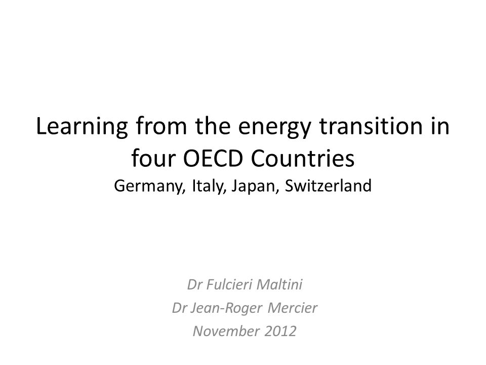 Learning from the energy transition in four OECD Countries Germany, Italy, Japan, Switzerland Dr Fulcieri Maltini Dr Jean-Roger Mercier November 2012