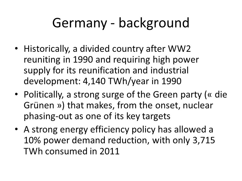 Germany - background Historically, a divided country after WW2 reuniting in 1990 and requiring high power supply for its reunification and industrial development: 4,140 TWh/year in 1990 Politically, a strong surge of the Green party (« die Grünen ») that makes, from the onset, nuclear phasing-out as one of its key targets A strong energy efficiency policy has allowed a 10% power demand reduction, with only 3,715 TWh consumed in 2011