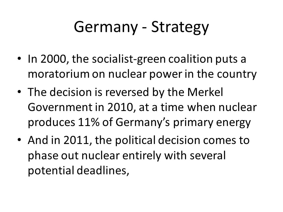Germany - Strategy In 2000, the socialist-green coalition puts a moratorium on nuclear power in the country The decision is reversed by the Merkel Government in 2010, at a time when nuclear produces 11% of Germany's primary energy And in 2011, the political decision comes to phase out nuclear entirely with several potential deadlines,