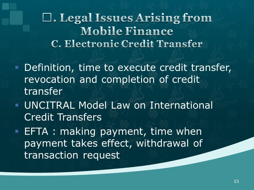  Definition, time to execute credit transfer, revocation and completion of credit transfer  UNCITRAL Model Law on International Credit Transfers  EFTA : making payment, time when payment takes effect, withdrawal of transaction request 15