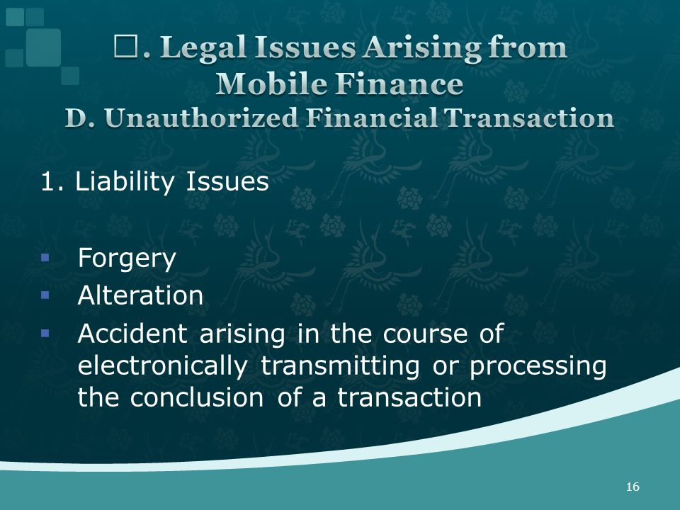1. Liability Issues  Forgery  Alteration  Accident arising in the course of electronically transmitting or processing the conclusion of a transacti