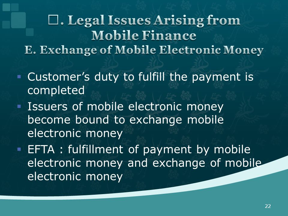  Customer's duty to fulfill the payment is completed  Issuers of mobile electronic money become bound to exchange mobile electronic money  EFTA : fulfillment of payment by mobile electronic money and exchange of mobile electronic money 22