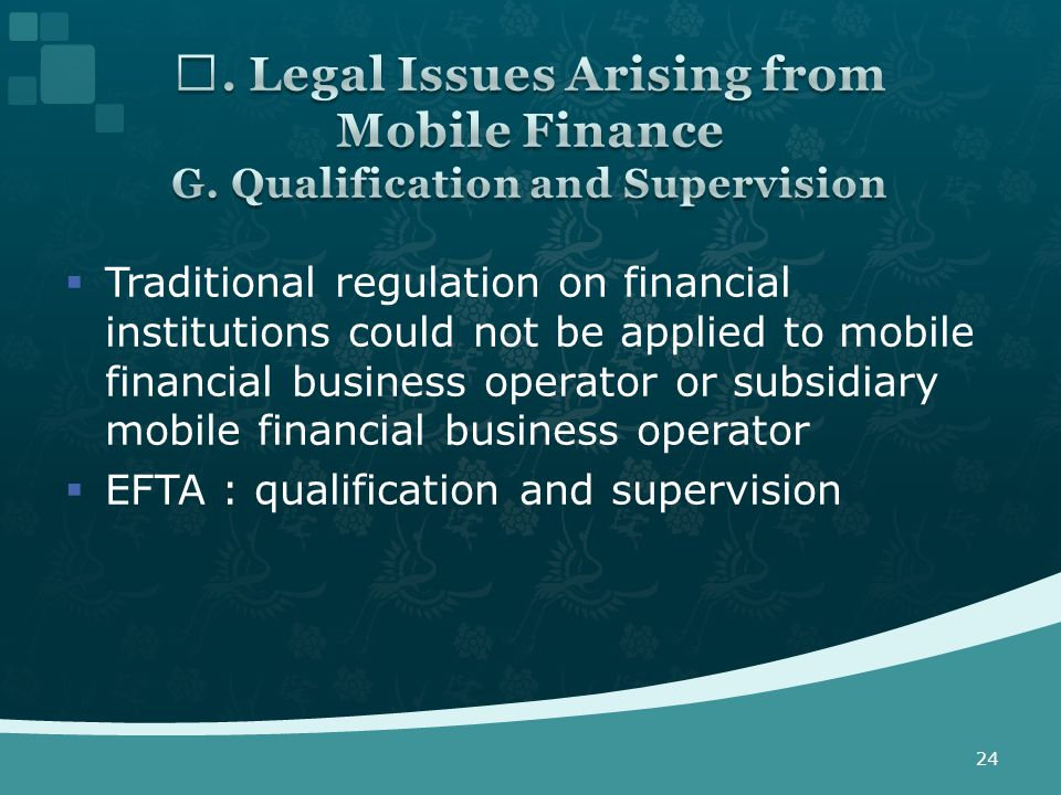  Traditional regulation on financial institutions could not be applied to mobile financial business operator or subsidiary mobile financial business operator  EFTA : qualification and supervision 24