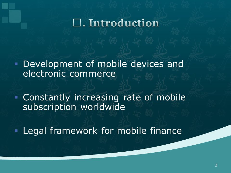 Development of mobile devices and electronic commerce  Constantly increasing rate of mobile subscription worldwide  Legal framework for mobile finance 3