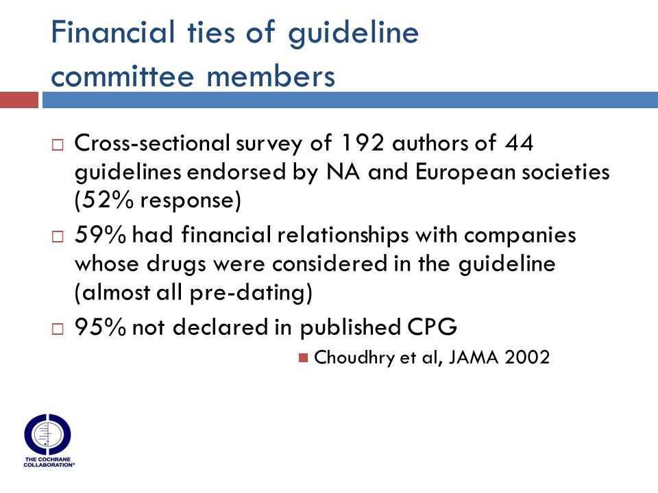 Financial ties of guideline committee members  Cross-sectional survey of 192 authors of 44 guidelines endorsed by NA and European societies (52% response)  59% had financial relationships with companies whose drugs were considered in the guideline (almost all pre-dating)  95% not declared in published CPG Choudhry et al, JAMA 2002