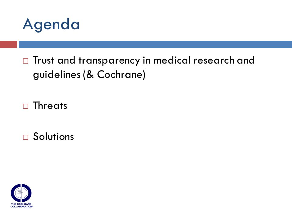 Agenda  Trust and transparency in medical research and guidelines (& Cochrane)  Threats  Solutions