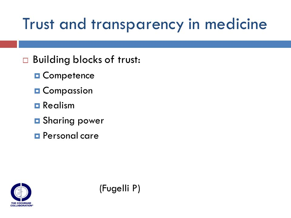 Trust and transparency in medicine  Building blocks of trust:  Competence  Compassion  Realism  Sharing power  Personal care (Fugelli P)
