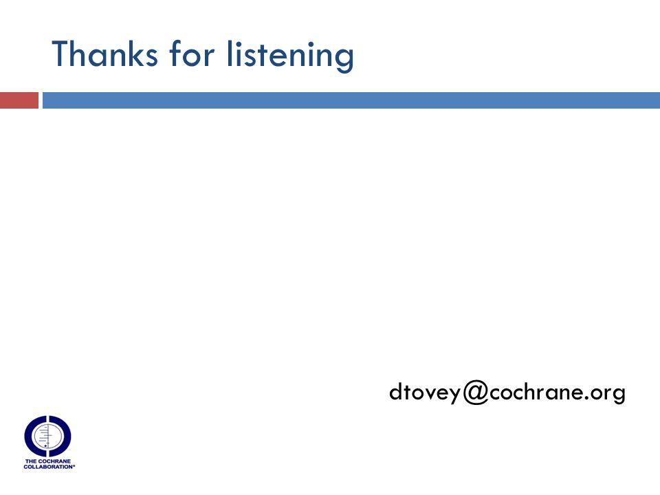 Thanks for listening dtovey@cochrane.org