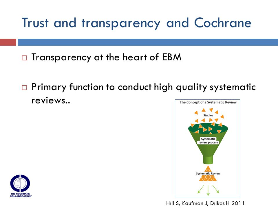 Trust and transparency and Cochrane  Transparency at the heart of EBM  Primary function to conduct high quality systematic reviews..