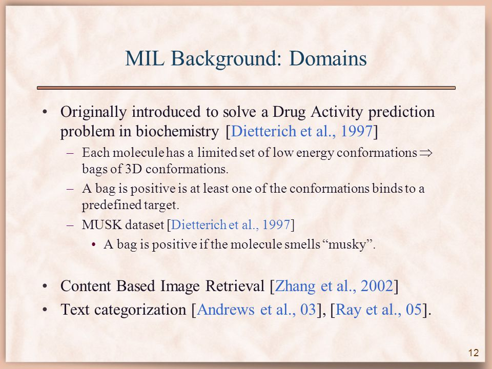 MIL Background: Domains Originally introduced to solve a Drug Activity prediction problem in biochemistry [Dietterich et al., 1997] –Each molecule has a limited set of low energy conformations  bags of 3D conformations.