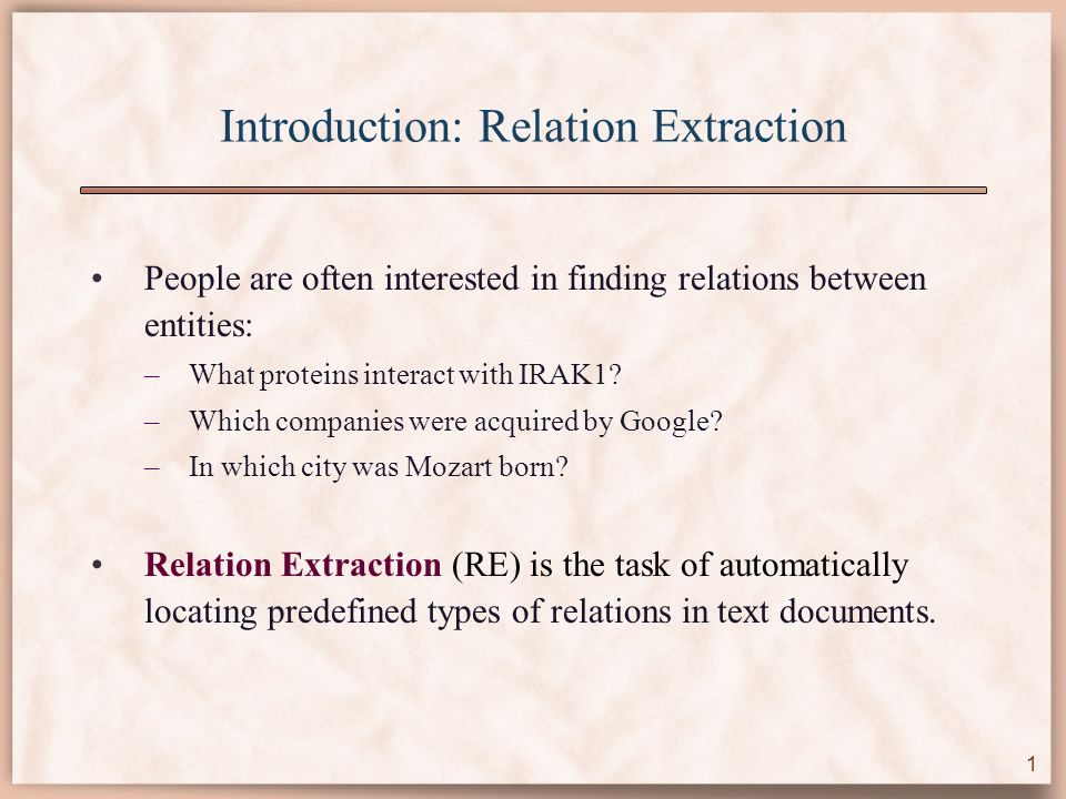 Introduction: Relation Extraction People are often interested in finding relations between entities: –What proteins interact with IRAK1.
