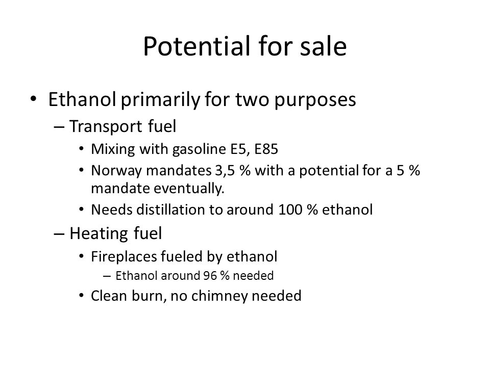 Potential for sale Ethanol primarily for two purposes – Transport fuel Mixing with gasoline E5, E85 Norway mandates 3,5 % with a potential for a 5 % mandate eventually.
