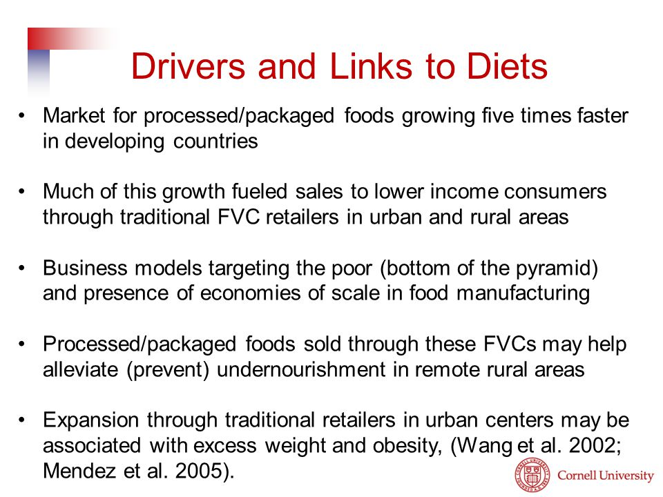 Market for processed/packaged foods growing five times faster in developing countries Much of this growth fueled sales to lower income consumers through traditional FVC retailers in urban and rural areas Business models targeting the poor (bottom of the pyramid) and presence of economies of scale in food manufacturing Processed/packaged foods sold through these FVCs may help alleviate (prevent) undernourishment in remote rural areas Expansion through traditional retailers in urban centers may be associated with excess weight and obesity, (Wang et al.