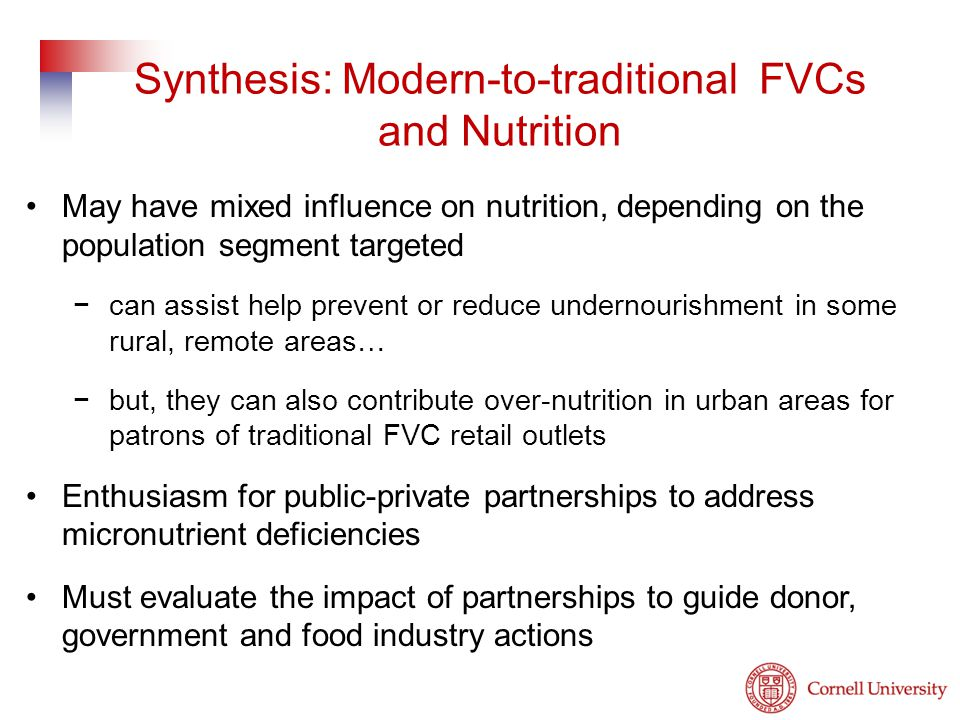 Synthesis: Modern-to-traditional FVCs and Nutrition May have mixed influence on nutrition, depending on the population segment targeted −can assist help prevent or reduce undernourishment in some rural, remote areas… −but, they can also contribute over-nutrition in urban areas for patrons of traditional FVC retail outlets Enthusiasm for public-private partnerships to address micronutrient deficiencies Must evaluate the impact of partnerships to guide donor, government and food industry actions