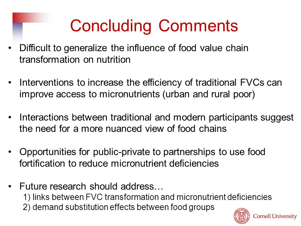 Difficult to generalize the influence of food value chain transformation on nutrition Interventions to increase the efficiency of traditional FVCs can improve access to micronutrients (urban and rural poor) Interactions between traditional and modern participants suggest the need for a more nuanced view of food chains Opportunities for public-private to partnerships to use food fortification to reduce micronutrient deficiencies Future research should address… 1) links between FVC transformation and micronutrient deficiencies 2) demand substitution effects between food groups Concluding Comments