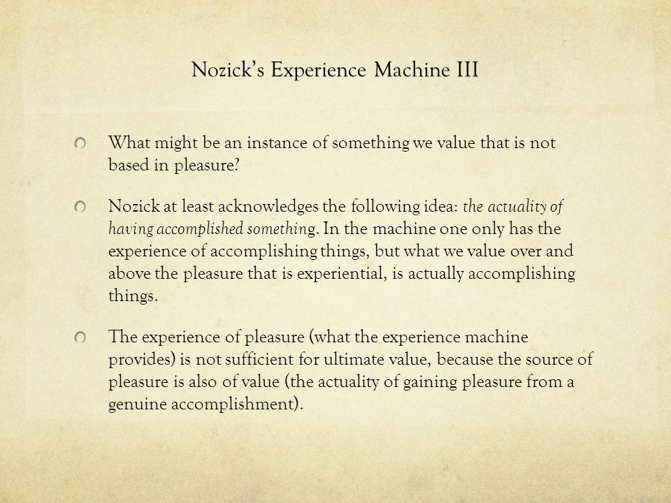 Nozick's Experience Machine III What might be an instance of something we value that is not based in pleasure? Nozick at least acknowledges the follow