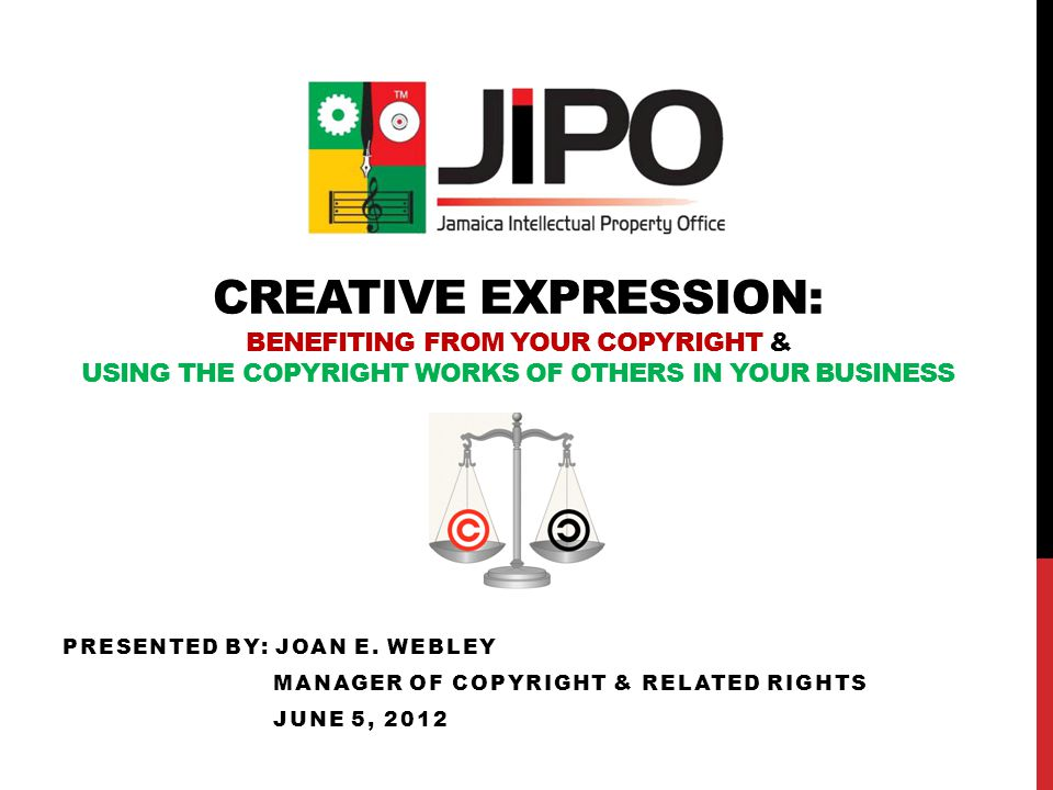 CREATIVE EXPRESSION: BENEFITING FROM YOUR COPYRIGHT & USING THE COPYRIGHT WORKS OF OTHERS IN YOUR BUSINESS PRESENTED BY: JOAN E.