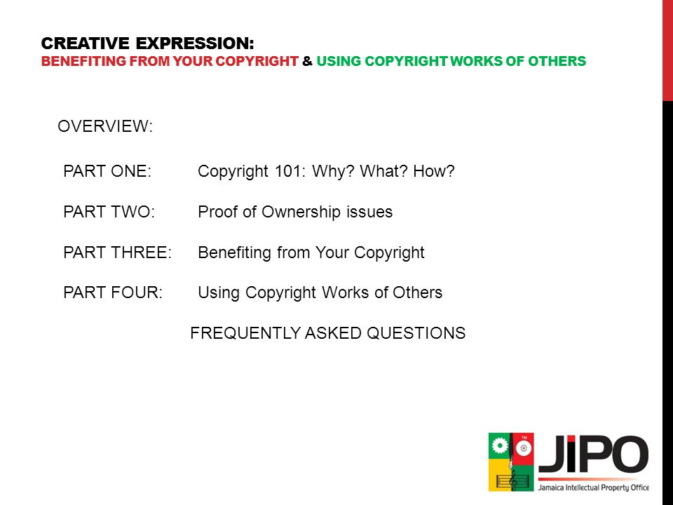 CREATIVE EXPRESSION: BENEFITING FROM YOUR COPYRIGHT & USING COPYRIGHT WORKS OF OTHERS OVERVIEW: PART ONE:Copyright 101: Why.