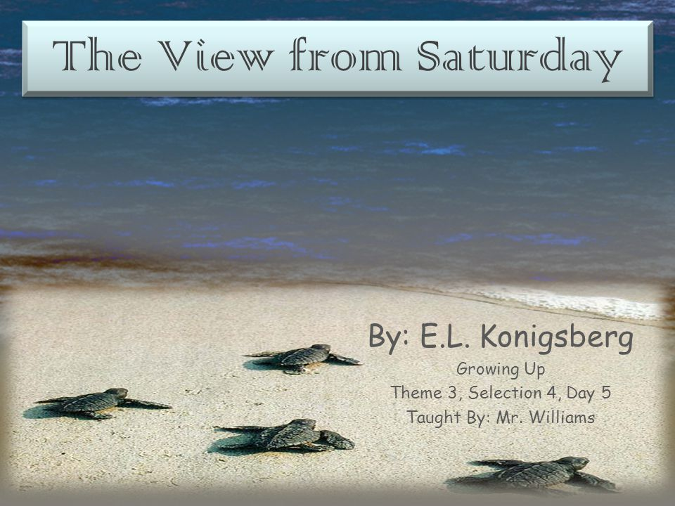 The View from Saturday By: E.L. Konigsberg Growing Up Theme 3, Selection 4, Day 5 Taught By: Mr. Williams