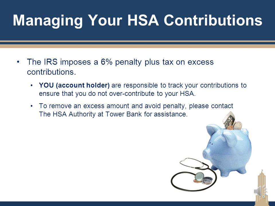 Managing Your HSA Contributions How do I contribute to my HSA at Tower Bank? Authorize funds to be deducted from your paycheck Make lump sum contribut