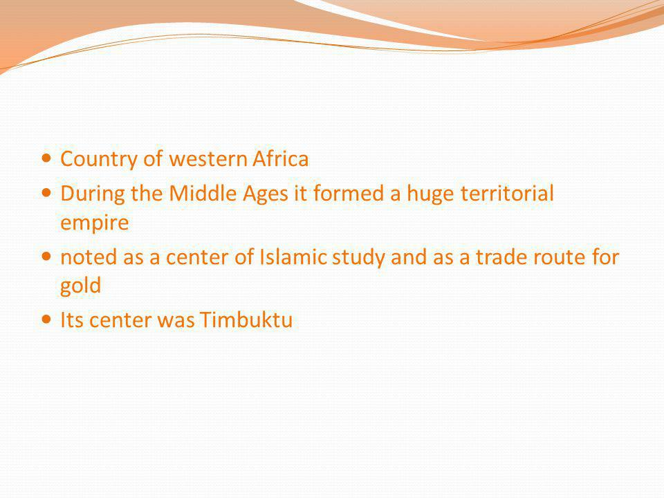 Country of western Africa During the Middle Ages it formed a huge territorial empire noted as a center of Islamic study and as a trade route for gold