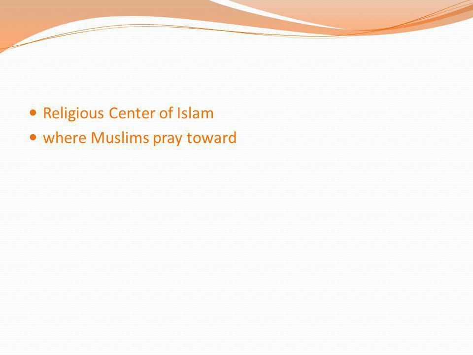 Religious Center of Islam where Muslims pray toward