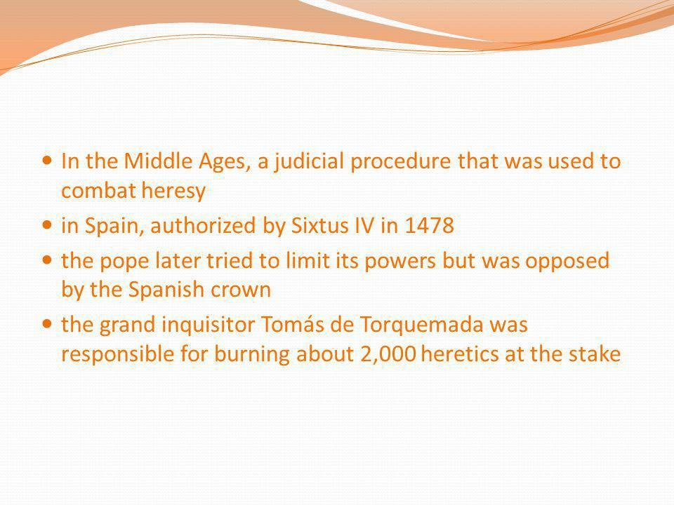 In the Middle Ages, a judicial procedure that was used to combat heresy in Spain, authorized by Sixtus IV in 1478 the pope later tried to limit its po