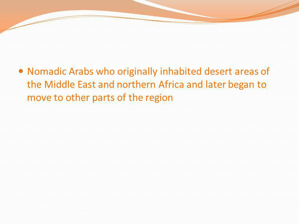 Nomadic Arabs who originally inhabited desert areas of the Middle East and northern Africa and later began to move to other parts of the region