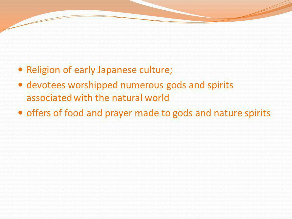 Religion of early Japanese culture; devotees worshipped numerous gods and spirits associated with the natural world offers of food and prayer made to