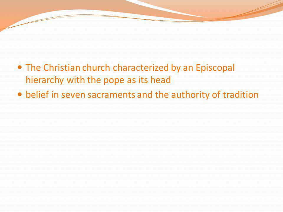 The Christian church characterized by an Episcopal hierarchy with the pope as its head belief in seven sacraments and the authority of tradition