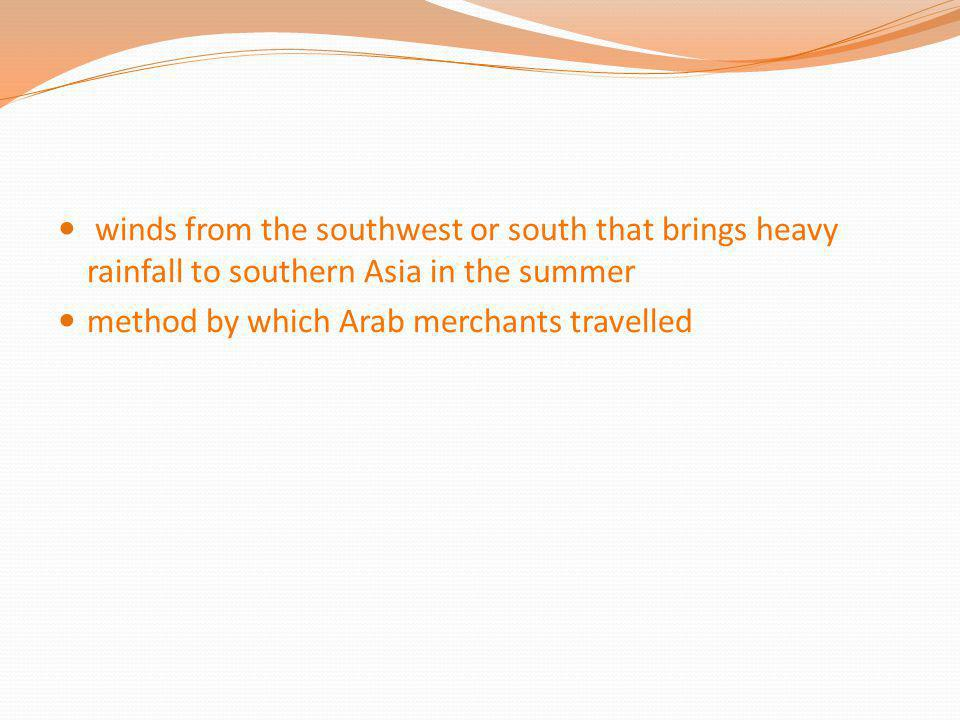 winds from the southwest or south that brings heavy rainfall to southern Asia in the summer method by which Arab merchants travelled