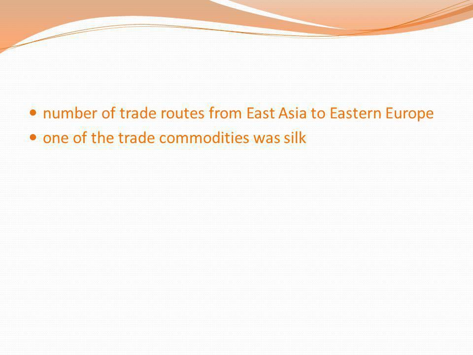 number of trade routes from East Asia to Eastern Europe one of the trade commodities was silk