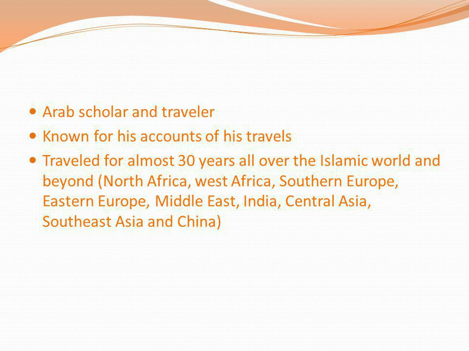Arab scholar and traveler Known for his accounts of his travels Traveled for almost 30 years all over the Islamic world and beyond (North Africa, west