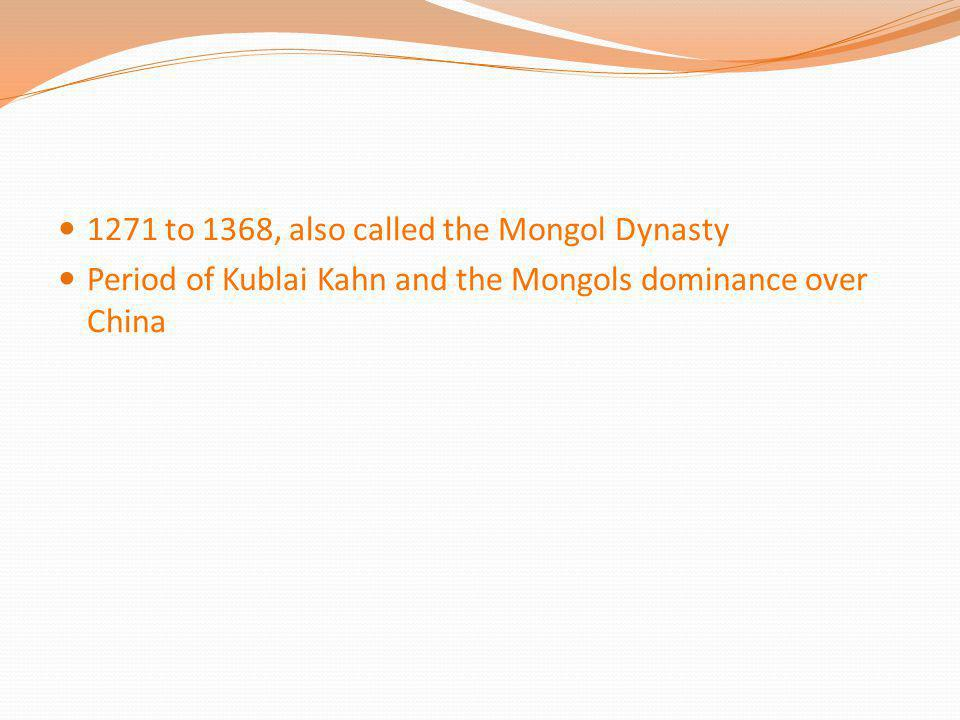 1271 to 1368, also called the Mongol Dynasty Period of Kublai Kahn and the Mongols dominance over China