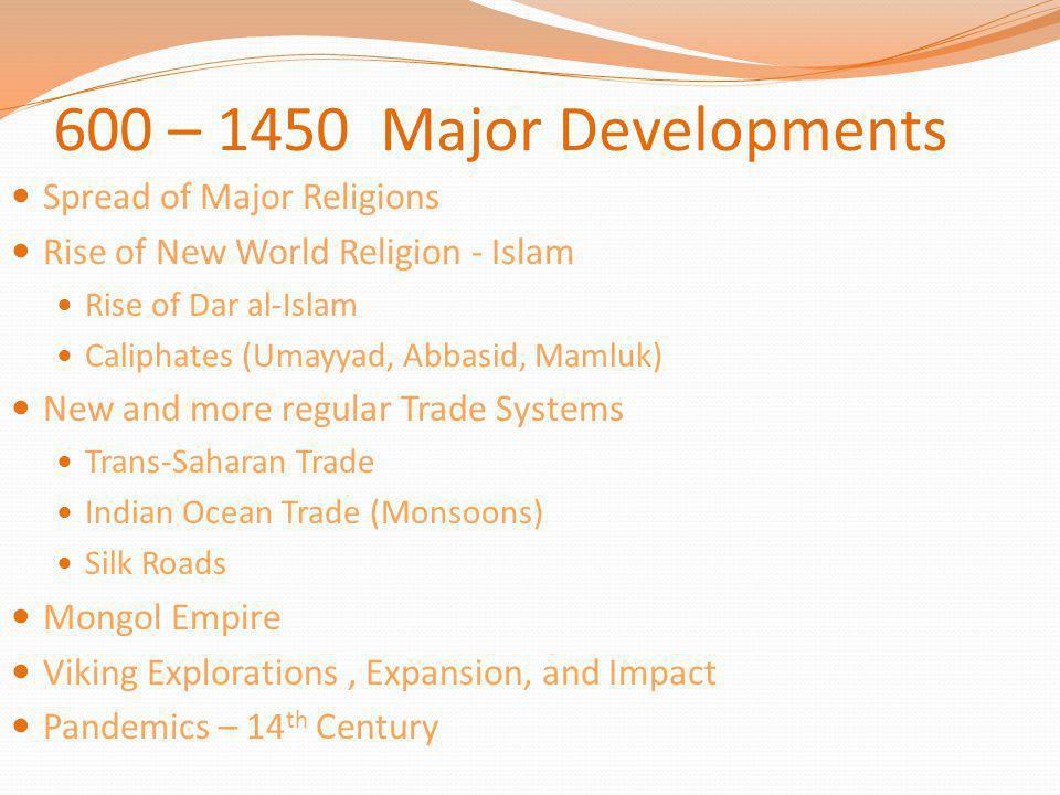 600 – 1450 Major Developments Spread of Major Religions Rise of New World Religion - Islam Rise of Dar al-Islam Caliphates (Umayyad, Abbasid, Mamluk)