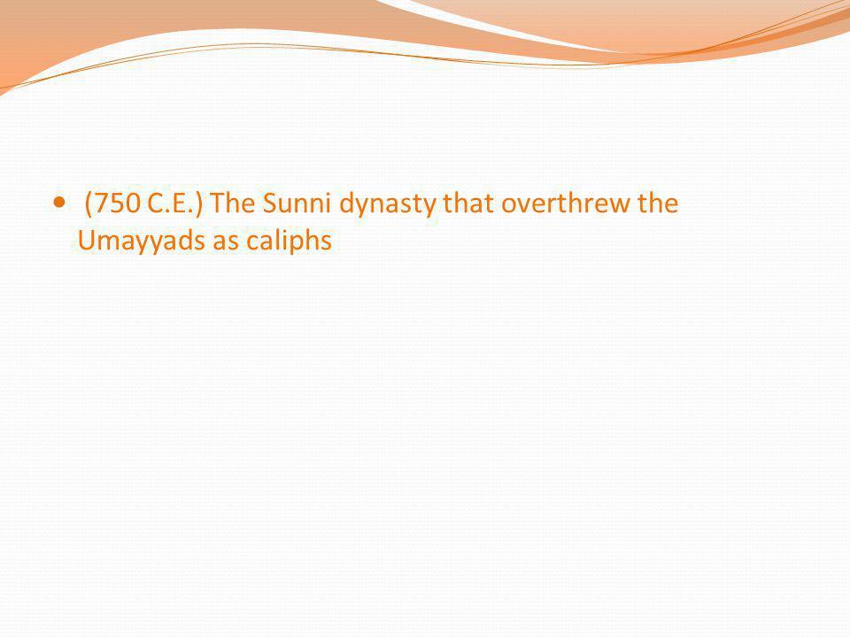 (750 C.E.) The Sunni dynasty that overthrew the Umayyads as caliphs