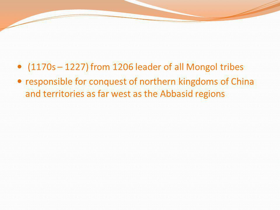(1170s – 1227) from 1206 leader of all Mongol tribes responsible for conquest of northern kingdoms of China and territories as far west as the Abbasid
