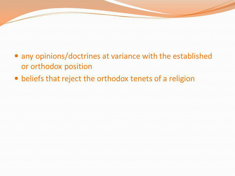 any opinions/doctrines at variance with the established or orthodox position beliefs that reject the orthodox tenets of a religion