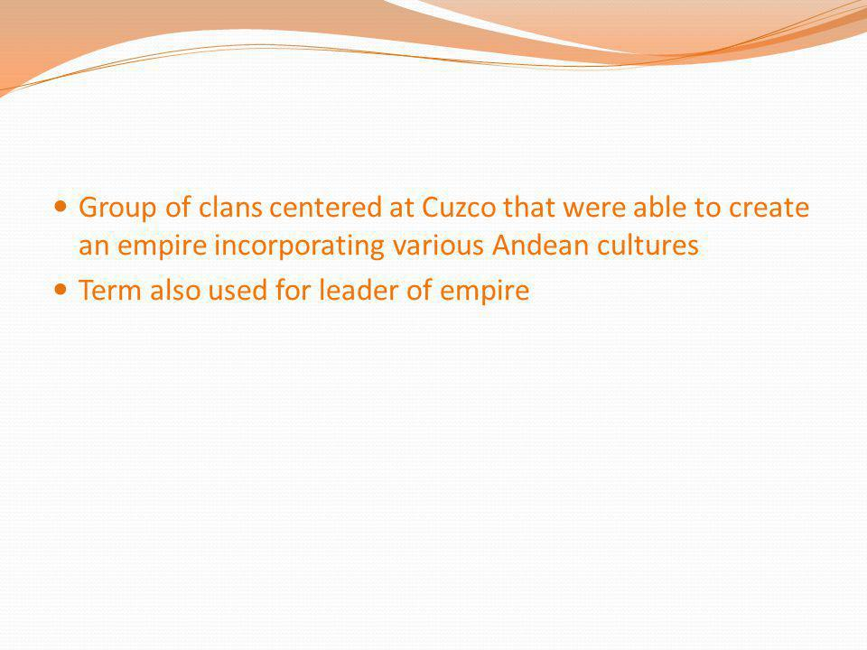 Group of clans centered at Cuzco that were able to create an empire incorporating various Andean cultures Term also used for leader of empire
