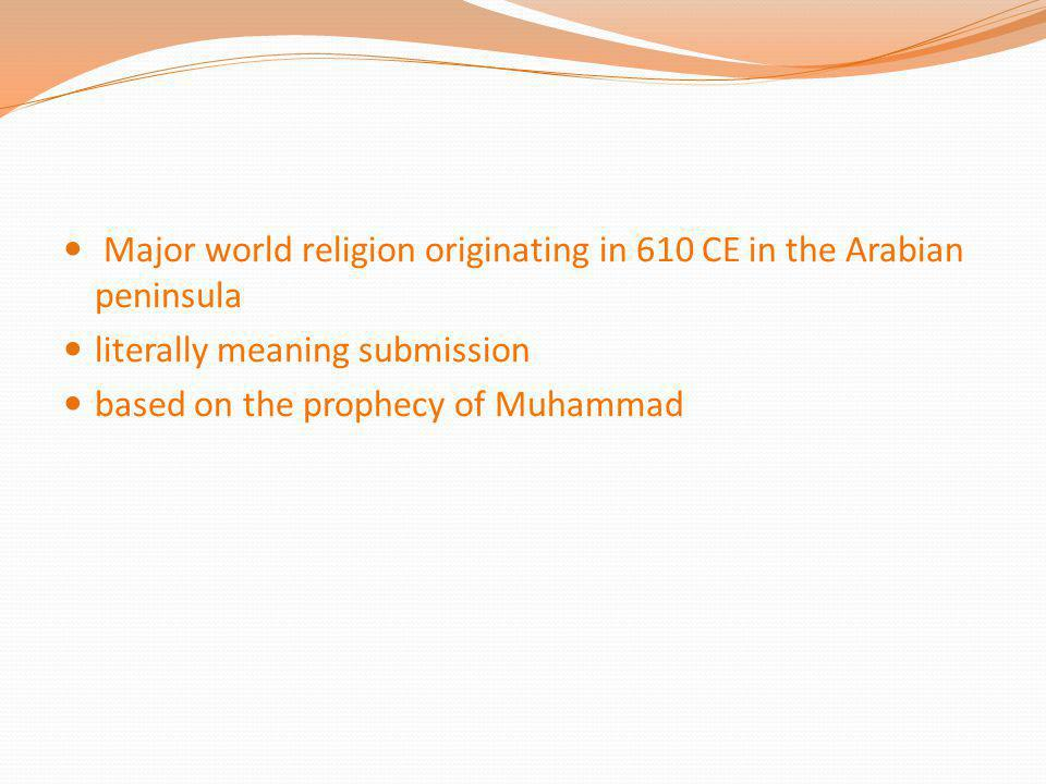 Major world religion originating in 610 CE in the Arabian peninsula literally meaning submission based on the prophecy of Muhammad