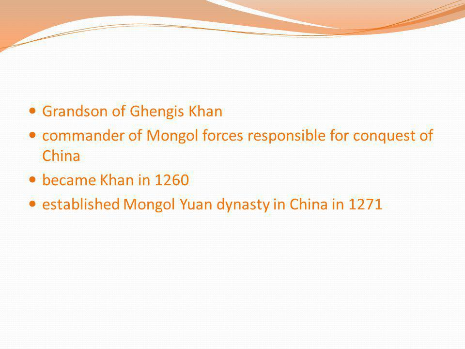 Grandson of Ghengis Khan commander of Mongol forces responsible for conquest of China became Khan in 1260 established Mongol Yuan dynasty in China in