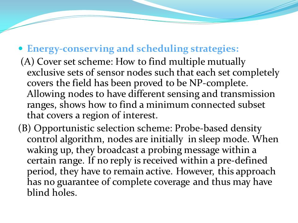 Energy-conserving and scheduling strategies: (A) Cover set scheme: How to find multiple mutually exclusive sets of sensor nodes such that each set completely covers the field has been proved to be NP-complete.