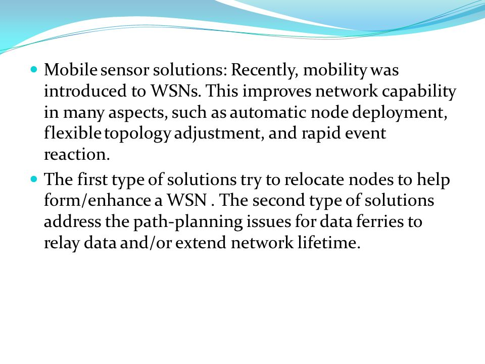 Mobile sensor solutions: Recently, mobility was introduced to WSNs.