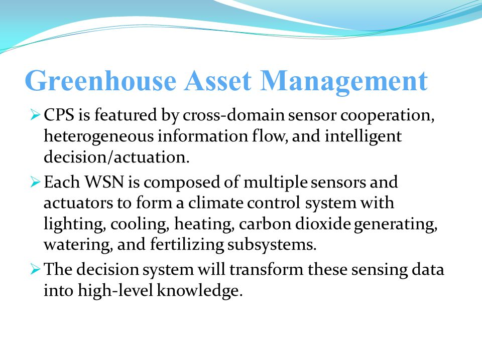 Greenhouse Asset Management  CPS is featured by cross-domain sensor cooperation, heterogeneous information flow, and intelligent decision/actuation.